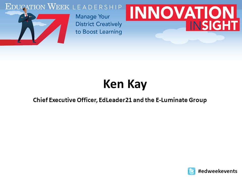 Ken Kay Chief Executive Officer, EdLeader21 and the E-Luminate Group #edweekevents