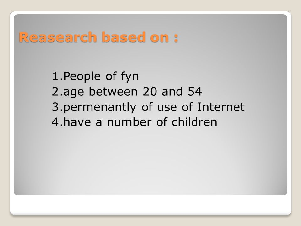 Reasearch based on : 1.People of fyn 2.age between 20 and 54 3.permenantly of use of Internet 4.have a number of children