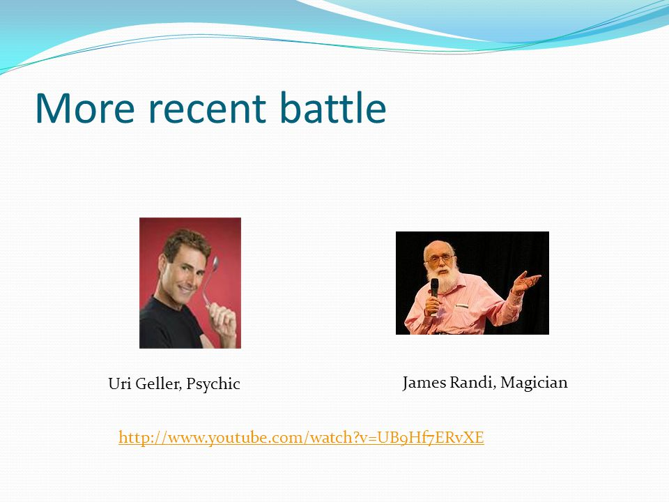 More recent battle James Randi, Magician Uri Geller, Psychic http://www.youtube.com/watch v=UB9Hf7ERvXE