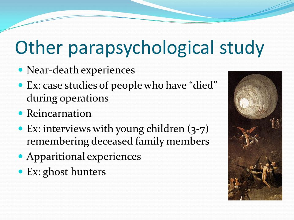 Other parapsychological study Near-death experiences Ex: case studies of people who have died during operations Reincarnation Ex: interviews with young children (3-7) remembering deceased family members Apparitional experiences Ex: ghost hunters