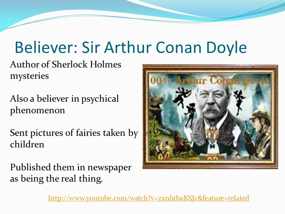 Believer: Sir Arthur Conan Doyle Author of Sherlock Holmes mysteries Also a believer in psychical phenomenon Sent pictures of fairies taken by children Published them in newspaper as being the real thing.