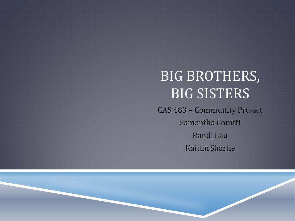 BIG BROTHERS, BIG SISTERS CAS 483 – Community Project Samantha Coratti Randi Lau Kaitlin Shartle