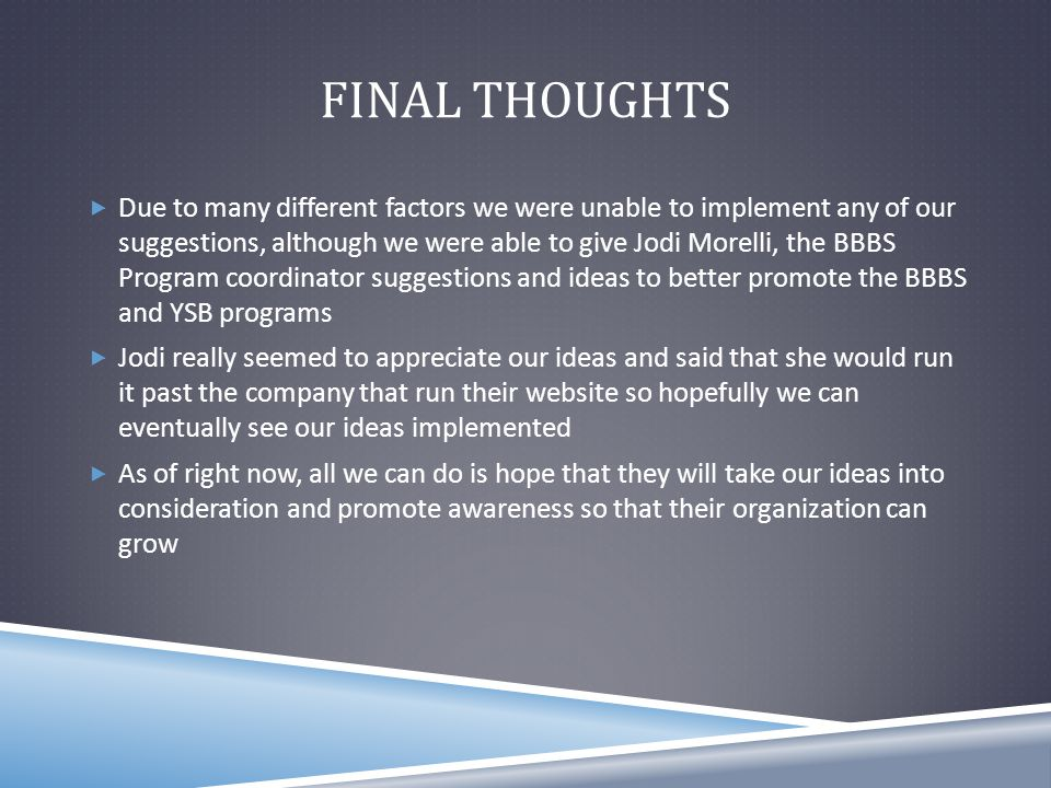 FINAL THOUGHTS  Due to many different factors we were unable to implement any of our suggestions, although we were able to give Jodi Morelli, the BBBS Program coordinator suggestions and ideas to better promote the BBBS and YSB programs  Jodi really seemed to appreciate our ideas and said that she would run it past the company that run their website so hopefully we can eventually see our ideas implemented  As of right now, all we can do is hope that they will take our ideas into consideration and promote awareness so that their organization can grow
