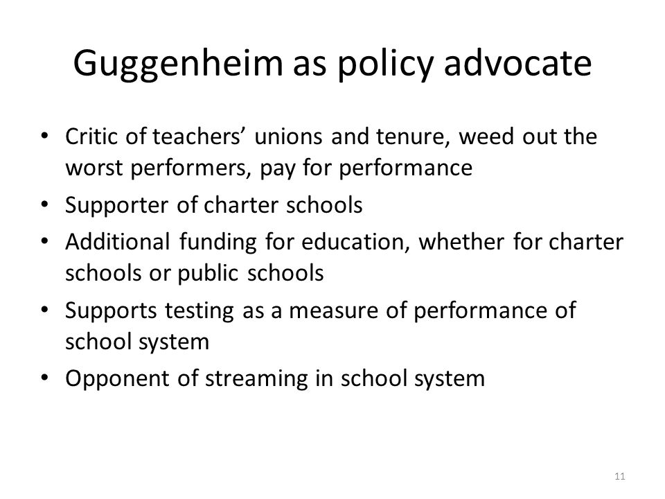 Guggenheim as policy advocate Critic of teachers' unions and tenure, weed out the worst performers, pay for performance Supporter of charter schools Additional funding for education, whether for charter schools or public schools Supports testing as a measure of performance of school system Opponent of streaming in school system 11
