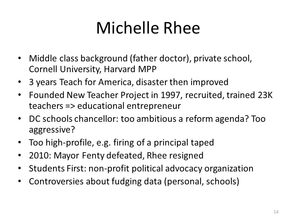 Michelle Rhee Middle class background (father doctor), private school, Cornell University, Harvard MPP 3 years Teach for America, disaster then improved Founded New Teacher Project in 1997, recruited, trained 23K teachers => educational entrepreneur DC schools chancellor: too ambitious a reform agenda.