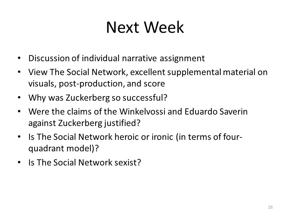 Next Week Discussion of individual narrative assignment View The Social Network, excellent supplemental material on visuals, post-production, and score Why was Zuckerberg so successful.