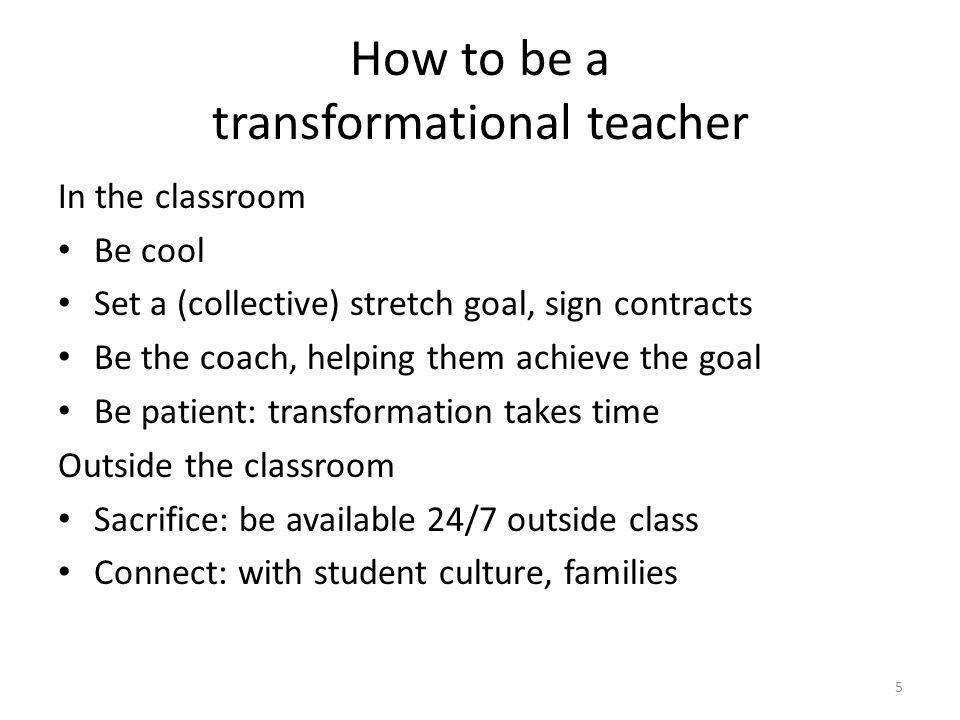 How to be a transformational teacher In the classroom Be cool Set a (collective) stretch goal, sign contracts Be the coach, helping them achieve the goal Be patient: transformation takes time Outside the classroom Sacrifice: be available 24/7 outside class Connect: with student culture, families 5