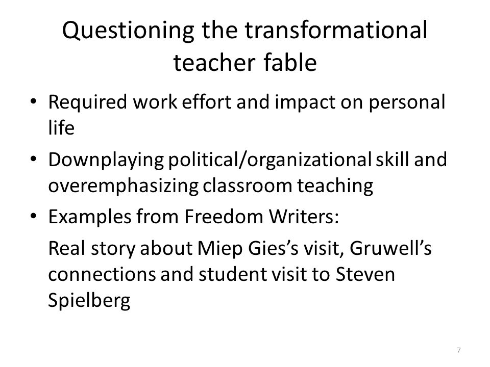 Questioning the transformational teacher fable Required work effort and impact on personal life Downplaying political/organizational skill and overemphasizing classroom teaching Examples from Freedom Writers: Real story about Miep Gies's visit, Gruwell's connections and student visit to Steven Spielberg 7