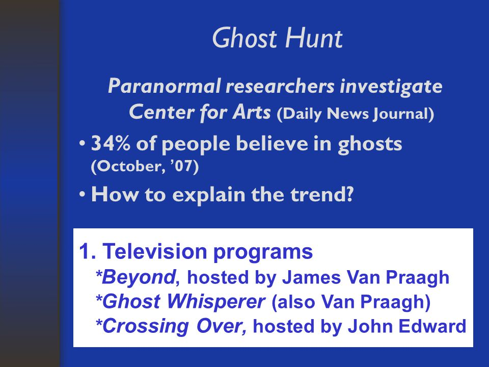 Ghost Hunt Paranormal researchers investigate Center for Arts (Daily News Journal) 34% of people believe in ghosts (October, ' 07) How to explain the trend.