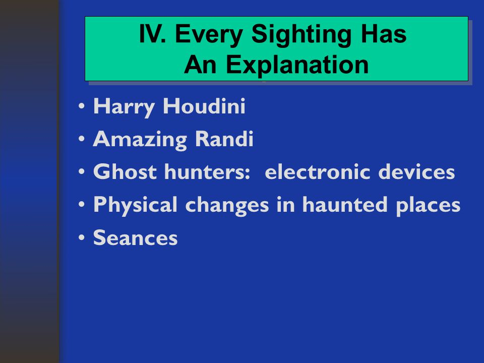 Harry Houdini Amazing Randi Ghost hunters: electronic devices Physical changes in haunted places Seances IV.