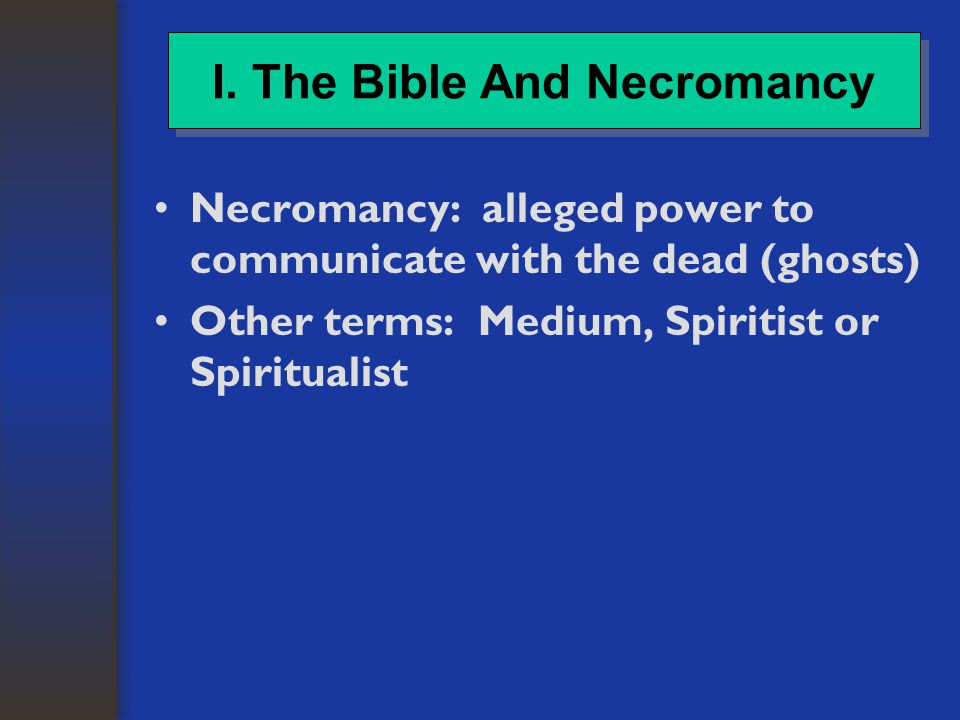 Necromancy: alleged power to communicate with the dead (ghosts) Other terms: Medium, Spiritist or Spiritualist I.