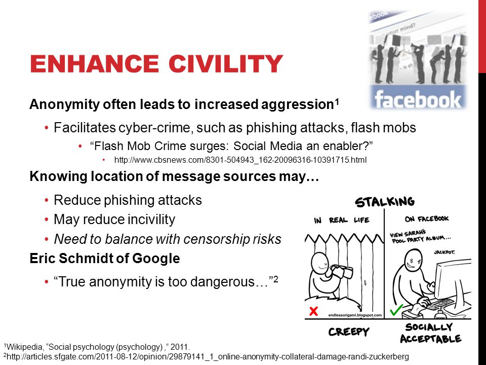 ENHANCE CIVILITY Anonymity often leads to increased aggression 1 Facilitates cyber-crime, such as phishing attacks, flash mobs Flash Mob Crime surges: Social Media an enabler http://www.cbsnews.com/8301-504943_162-20096316-10391715.html Knowing location of message sources may… Reduce phishing attacks May reduce incivility Need to balance with censorship risks Eric Schmidt of Google True anonymity is too dangerous… 2 1 Wikipedia, Social psychology (psychology), 2011.