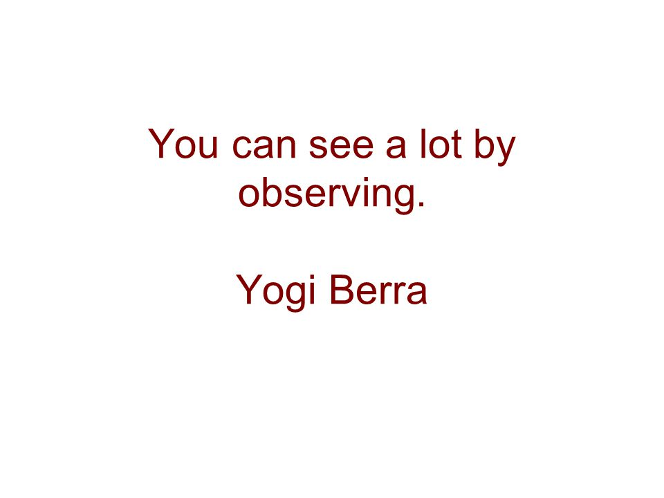 You can see a lot by observing. Yogi Berra