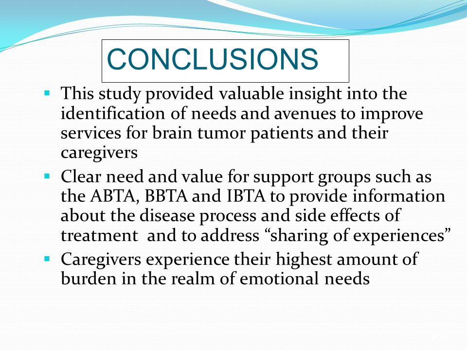 16 CONCLUSIONS  This study provided valuable insight into the identification of needs and avenues to improve services for brain tumor patients and their caregivers  Clear need and value for support groups such as the ABTA, BBTA and IBTA to provide information about the disease process and side effects of treatment and to address sharing of experiences  Caregivers experience their highest amount of burden in the realm of emotional needs
