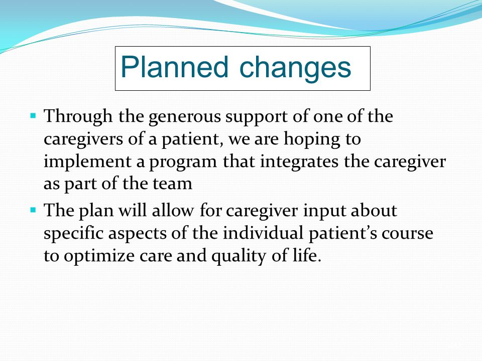 20 Planned changes  Through the generous support of one of the caregivers of a patient, we are hoping to implement a program that integrates the caregiver as part of the team  The plan will allow for caregiver input about specific aspects of the individual patient's course to optimize care and quality of life.
