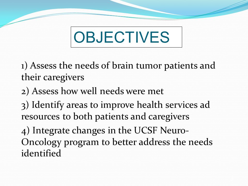 3 OBJECTIVES 1) Assess the needs of brain tumor patients and their caregivers 2) Assess how well needs were met 3) Identify areas to improve health services ad resources to both patients and caregivers 4) Integrate changes in the UCSF Neuro- Oncology program to better address the needs identified