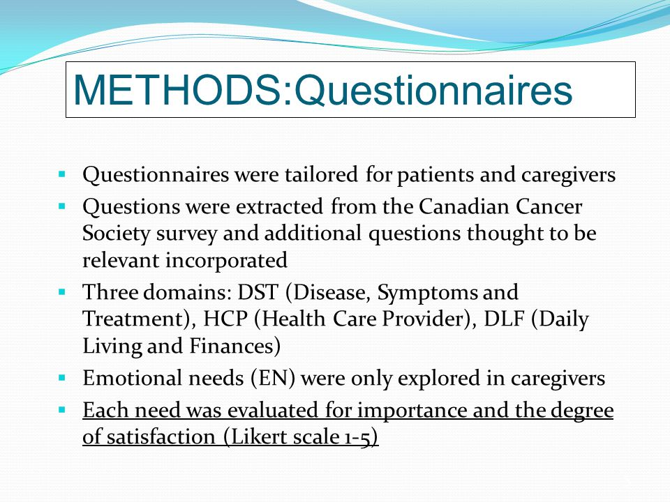 5 METHODS:Questionnaires  Questionnaires were tailored for patients and caregivers  Questions were extracted from the Canadian Cancer Society survey and additional questions thought to be relevant incorporated  Three domains: DST (Disease, Symptoms and Treatment), HCP (Health Care Provider), DLF (Daily Living and Finances)  Emotional needs (EN) were only explored in caregivers  Each need was evaluated for importance and the degree of satisfaction (Likert scale 1-5)
