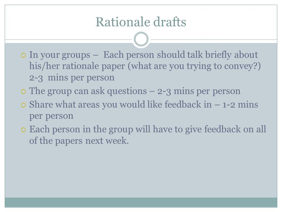 Rationale drafts  In your groups – Each person should talk briefly about his/her rationale paper (what are you trying to convey ) 2-3 mins per person  The group can ask questions – 2-3 mins per person  Share what areas you would like feedback in – 1-2 mins per person  Each person in the group will have to give feedback on all of the papers next week.