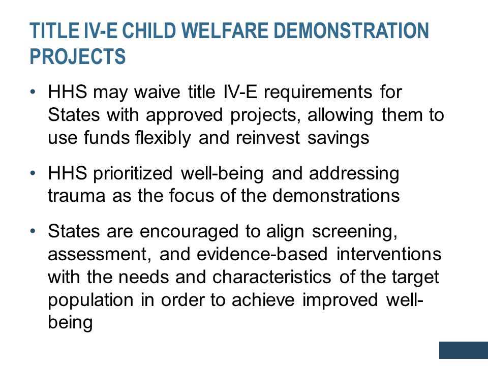 TITLE IV-E CHILD WELFARE DEMONSTRATION PROJECTS HHS may waive title IV-E requirements for States with approved projects, allowing them to use funds fl