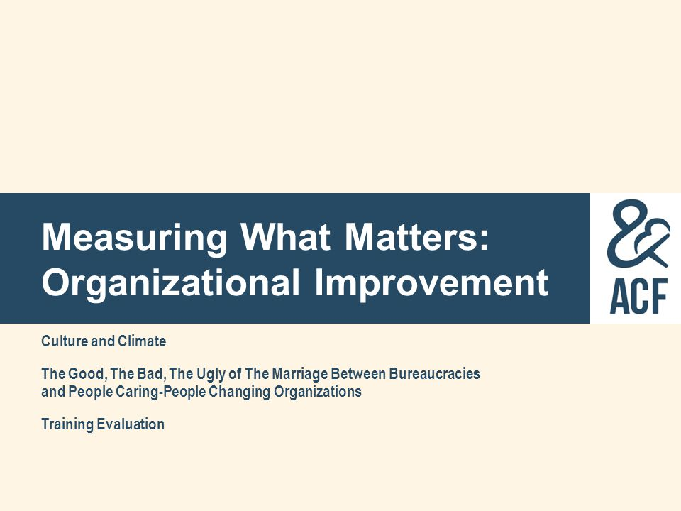 Measuring What Matters: Organizational Improvement Culture and Climate The Good, The Bad, The Ugly of The Marriage Between Bureaucracies and People Ca