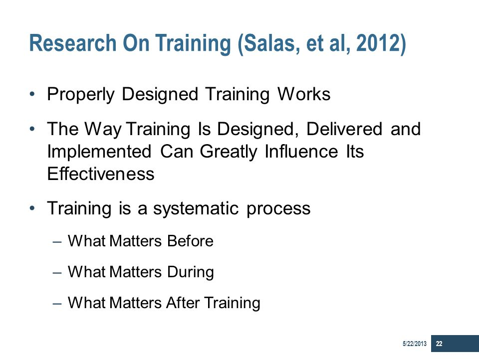 Research On Training (Salas, et al, 2012) Properly Designed Training Works The Way Training Is Designed, Delivered and Implemented Can Greatly Influen