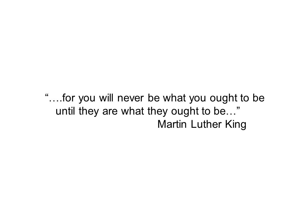 """….for you will never be what you ought to be until they are what they ought to be…"" Martin Luther King"