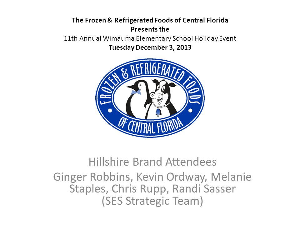 Hillshire Brand Attendees Ginger Robbins, Kevin Ordway, Melanie Staples, Chris Rupp, Randi Sasser (SES Strategic Team) The Frozen & Refrigerated Foods of Central Florida Presents the 11th Annual Wimauma Elementary School Holiday Event Tuesday December 3, 2013