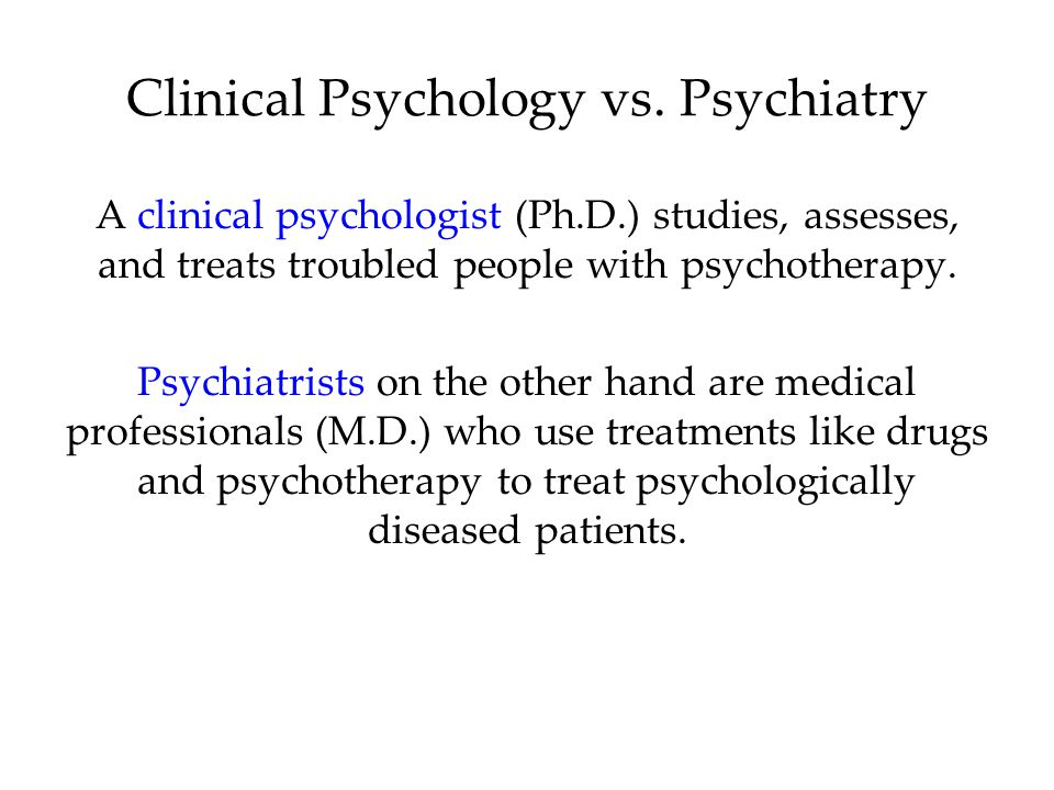 A clinical psychologist (Ph.D.) studies, assesses, and treats troubled people with psychotherapy. Psychiatrists on the other hand are medical professi