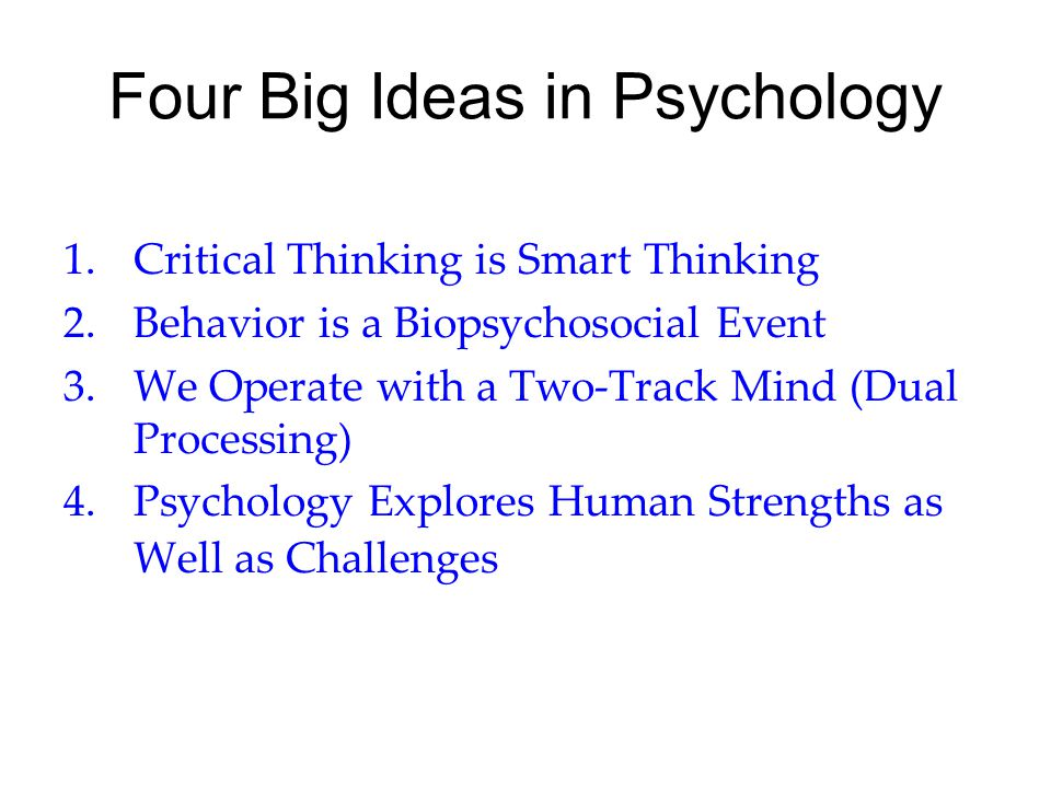 Four Big Ideas in Psychology 1.Critical Thinking is Smart Thinking 2.Behavior is a Biopsychosocial Event 3. We Operate with a Two-Track Mind (Dual Pro