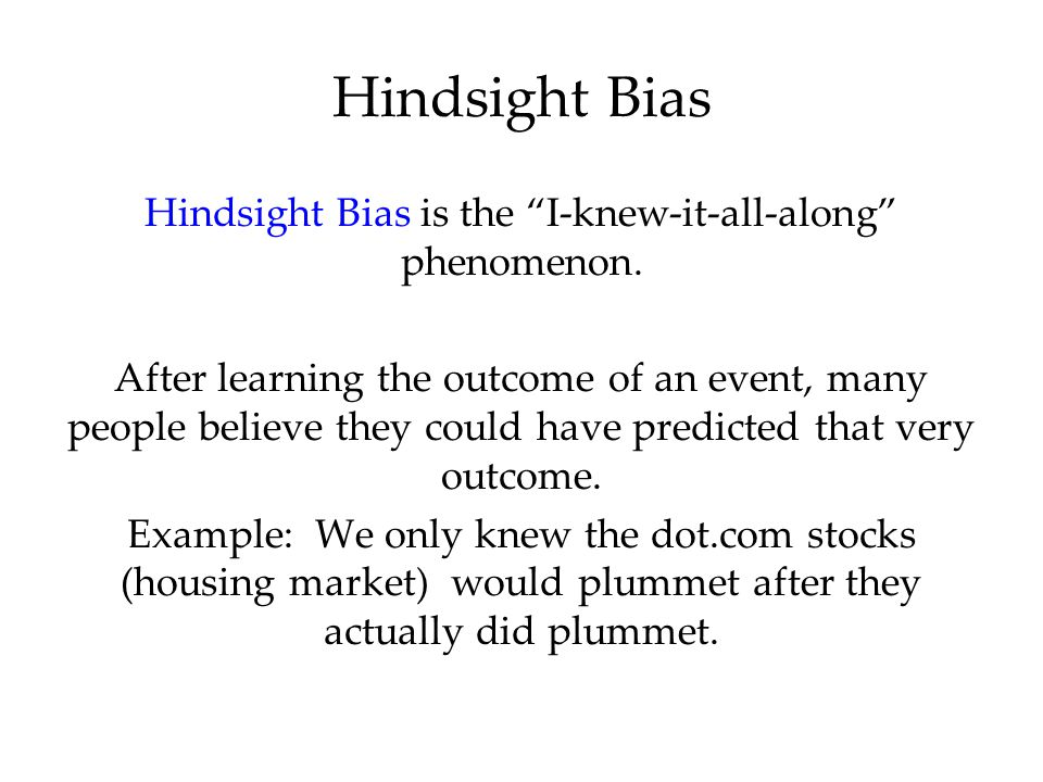 "Hindsight Bias is the ""I-knew-it-all-along"" phenomenon. After learning the outcome of an event, many people believe they could have predicted that ver"