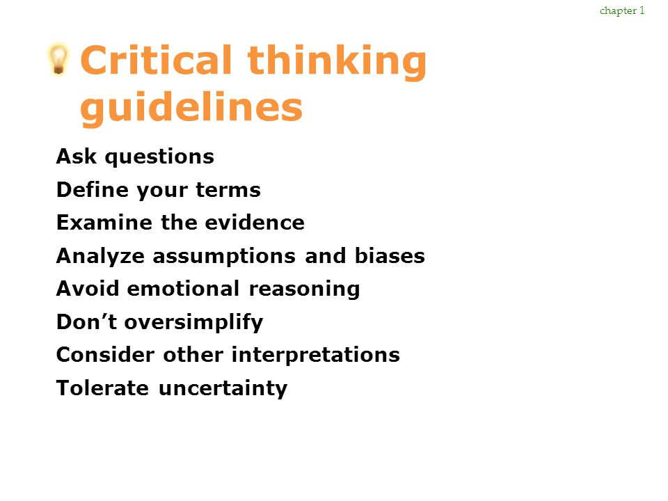 Critical thinking guidelines Ask questions Define your terms Examine the evidence Analyze assumptions and biases Avoid emotional reasoning Don't overs