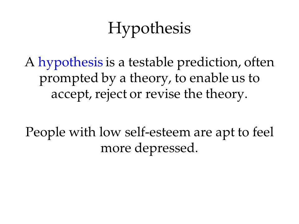 A hypothesis is a testable prediction, often prompted by a theory, to enable us to accept, reject or revise the theory. People with low self-esteem ar