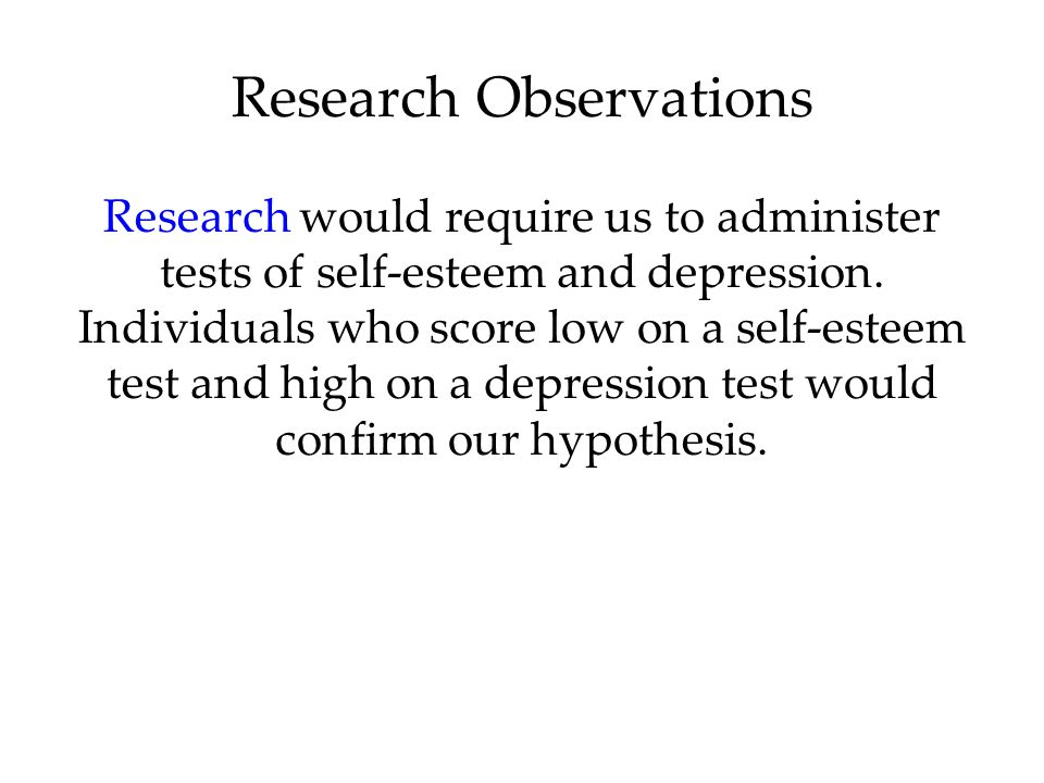 Research would require us to administer tests of self-esteem and depression. Individuals who score low on a self-esteem test and high on a depression