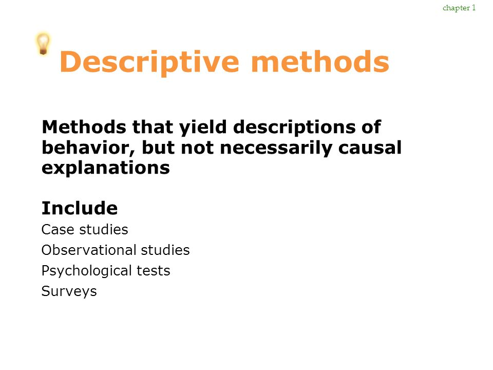 Descriptive methods Methods that yield descriptions of behavior, but not necessarily causal explanations Include Case studies Observational studies Ps