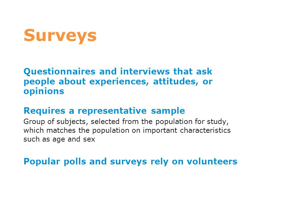 Surveys Questionnaires and interviews that ask people about experiences, attitudes, or opinions Requires a representative sample Group of subjects, se