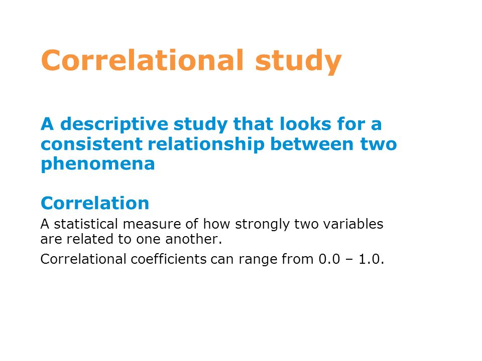 Correlational study A descriptive study that looks for a consistent relationship between two phenomena Correlation A statistical measure of how strong