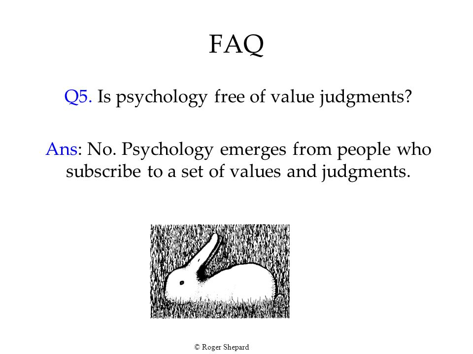 FAQ Q5. Is psychology free of value judgments? Ans: No. Psychology emerges from people who subscribe to a set of values and judgments. © Roger Shepard