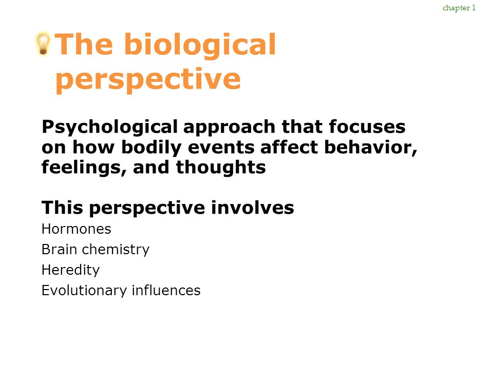 The biological perspective Psychological approach that focuses on how bodily events affect behavior, feelings, and thoughts This perspective involves