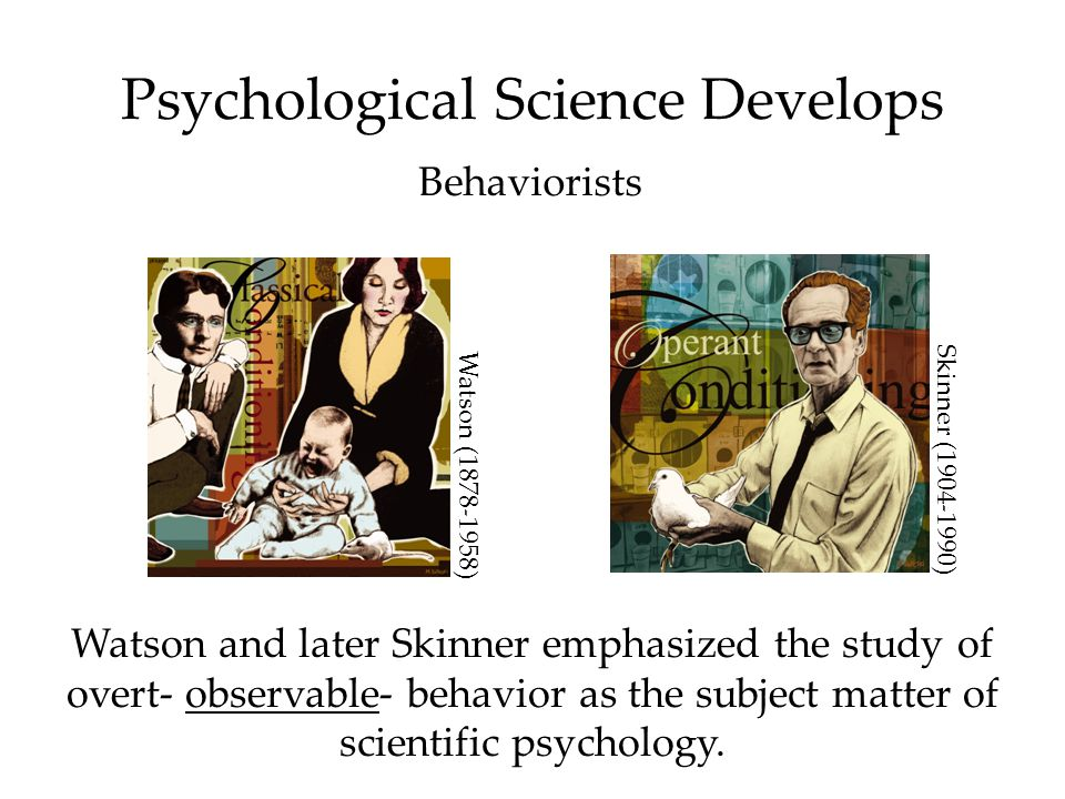 Psychological Science Develops Behaviorists Watson and later Skinner emphasized the study of overt- observable- behavior as the subject matter of scie