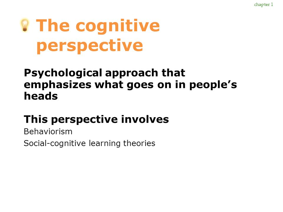The cognitive perspective Psychological approach that emphasizes what goes on in people's heads This perspective involves Behaviorism Social-cognitive