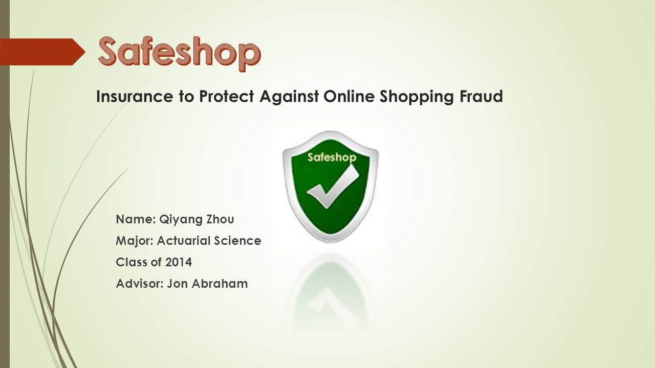 Insurance to Protect Against Online Shopping Fraud Name: Qiyang Zhou Major: Actuarial Science Class of 2014 Advisor: Jon Abraham