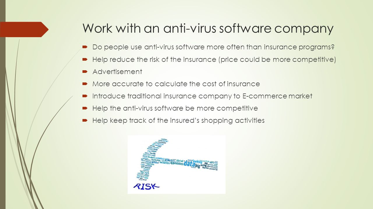 Work with an anti-virus software company  Do people use anti-virus software more often than insurance programs?  Help reduce the risk of the insuran
