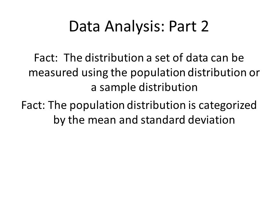 Data Analysis: Part 2 Fact: The distribution a set of data can be measured using the population distribution or a sample distribution Fact: The popula