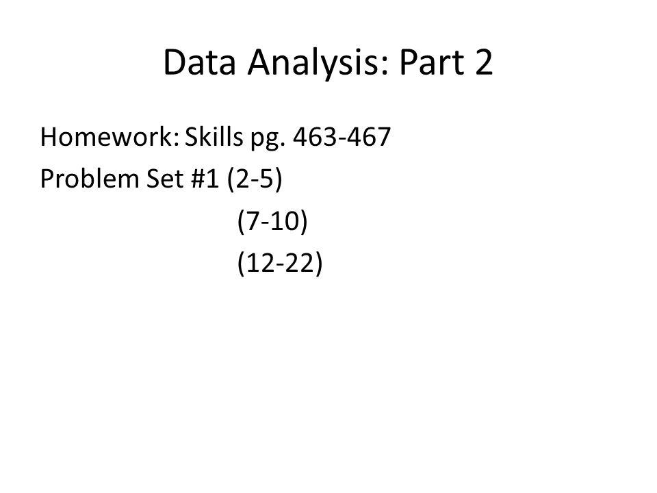 Data Analysis: Part 2 Homework: Skills pg. 463-467 Problem Set #1 (2-5) (7-10) (12-22)