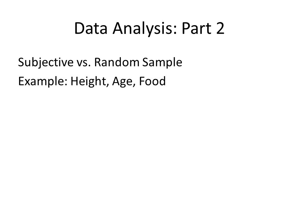 Data Analysis: Part 2 Subjective vs. Random Sample Example: Height, Age, Food