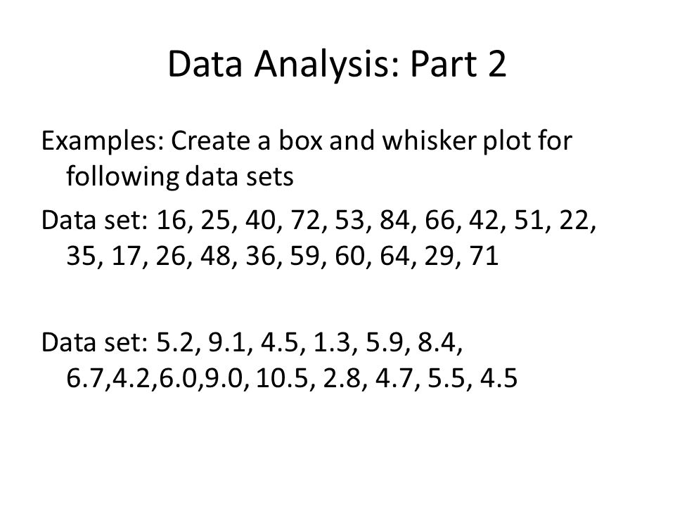 Data Analysis: Part 2 Examples: Create a box and whisker plot for following data sets Data set: 16, 25, 40, 72, 53, 84, 66, 42, 51, 22, 35, 17, 26, 48