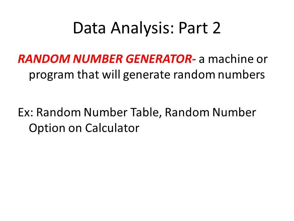 Data Analysis: Part 2 RANDOM NUMBER GENERATOR- a machine or program that will generate random numbers Ex: Random Number Table, Random Number Option on Calculator