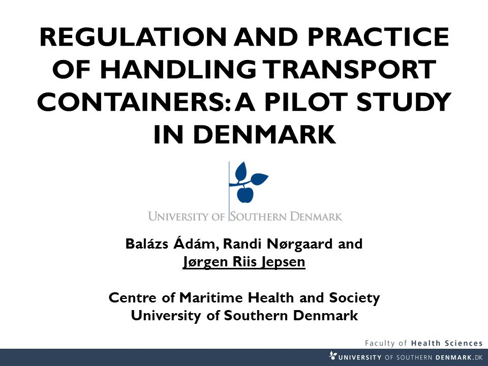 REGULATION AND PRACTICE OF HANDLING TRANSPORT CONTAINERS: A PILOT STUDY IN DENMARK Balázs Ádám, Randi Nørgaard and Jørgen Riis Jepsen Centre of Maritime Health and Society University of Southern Denmark