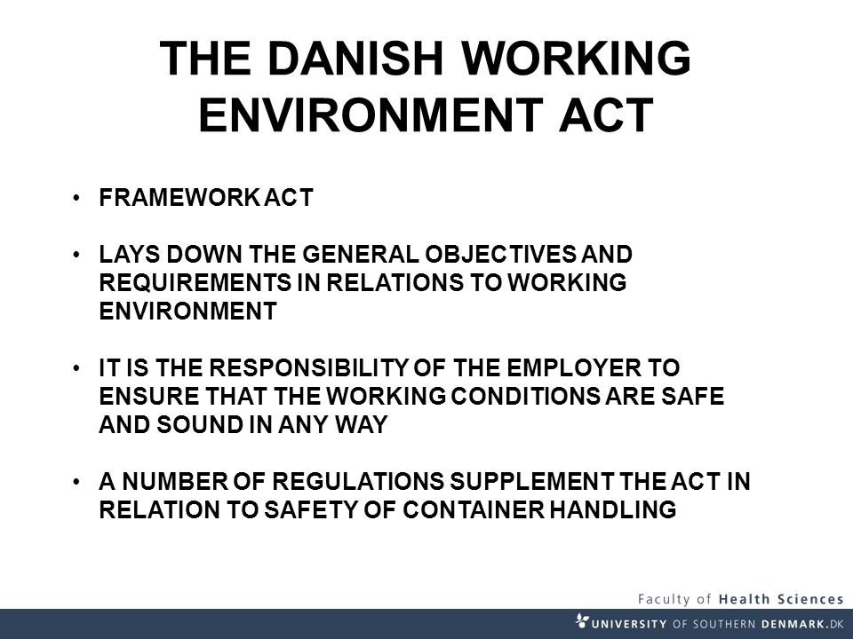 THE DANISH WORKING ENVIRONMENT ACT FRAMEWORK ACT LAYS DOWN THE GENERAL OBJECTIVES AND REQUIREMENTS IN RELATIONS TO WORKING ENVIRONMENT IT IS THE RESPONSIBILITY OF THE EMPLOYER TO ENSURE THAT THE WORKING CONDITIONS ARE SAFE AND SOUND IN ANY WAY A NUMBER OF REGULATIONS SUPPLEMENT THE ACT IN RELATION TO SAFETY OF CONTAINER HANDLING