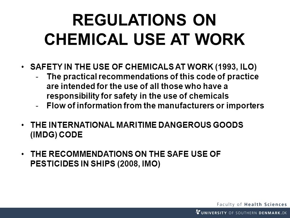 REGULATIONS ON CHEMICAL USE AT WORK SAFETY IN THE USE OF CHEMICALS AT WORK (1993, ILO) -The practical recommendations of this code of practice are intended for the use of all those who have a responsibility for safety in the use of chemicals -Flow of information from the manufacturers or importers THE INTERNATIONAL MARITIME DANGEROUS GOODS (IMDG) CODE THE RECOMMENDATIONS ON THE SAFE USE OF PESTICIDES IN SHIPS (2008, IMO)